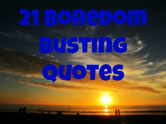 21 boredom busting quoutes